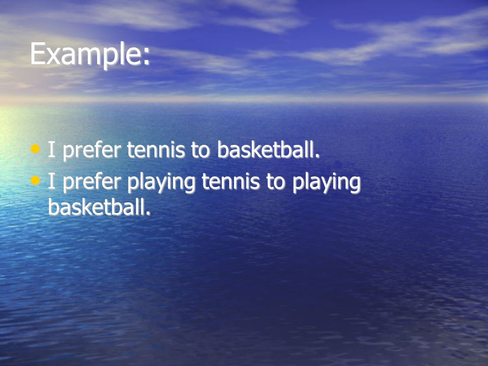 Example: I prefer tennis to basketball.