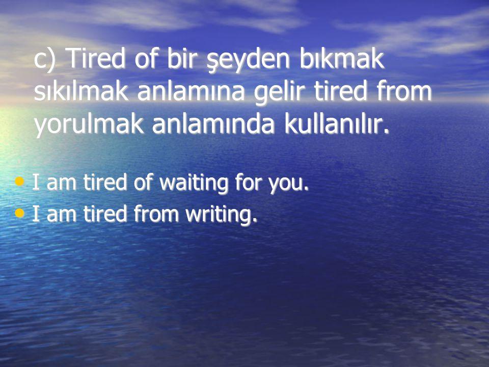 c) Tired of bir şeyden bıkmak sıkılmak anlamına gelir tired from yorulmak anlamında kullanılır.