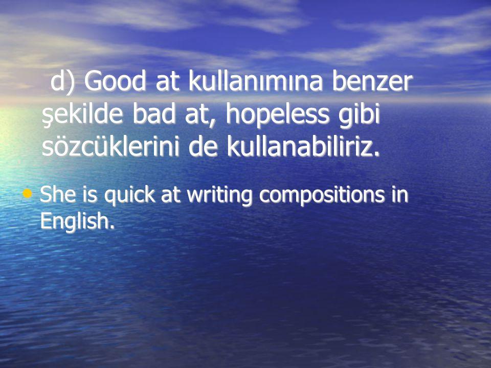 d) Good at kullanımına benzer şekilde bad at, hopeless gibi sözcüklerini de kullanabiliriz.