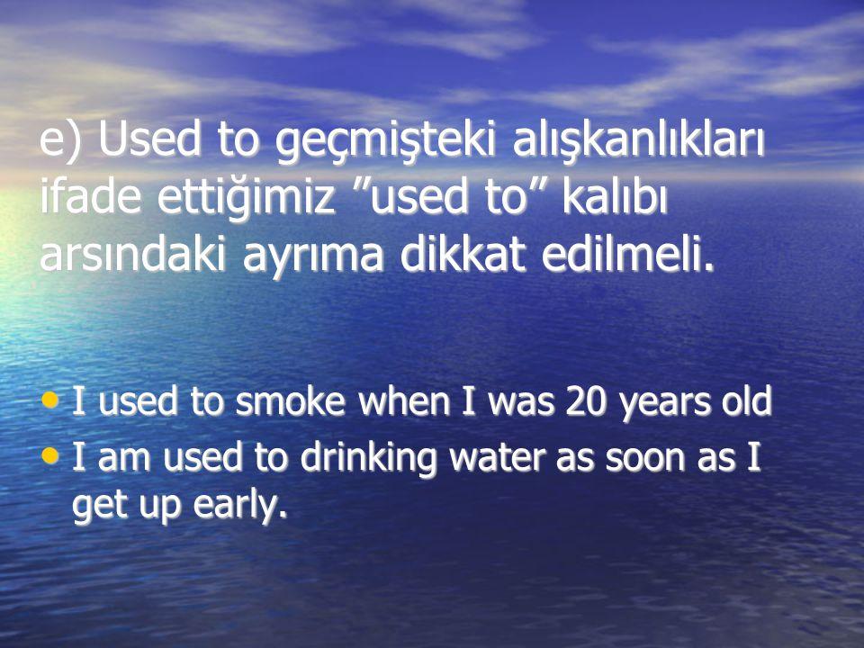 e) Used to geçmişteki alışkanlıkları ifade ettiğimiz used to kalıbı arsındaki ayrıma dikkat edilmeli.