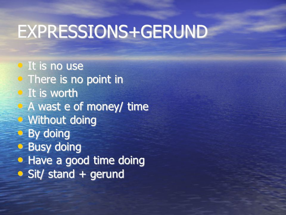 EXPRESSIONS+GERUND It is no use There is no point in It is worth