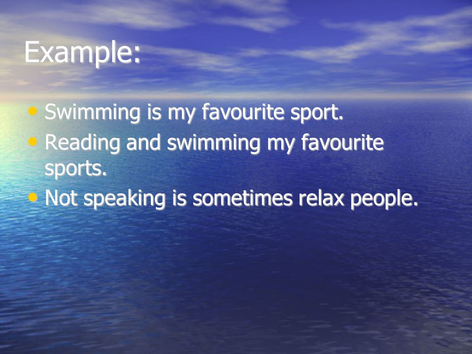 Example: Swimming is my favourite sport.