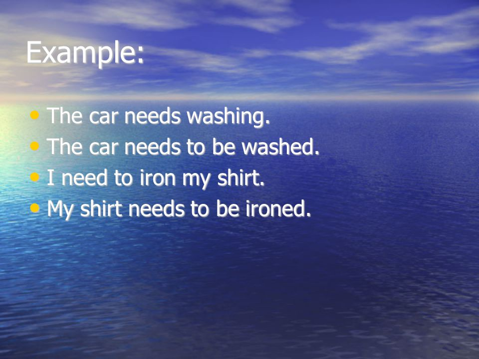 Example: The car needs washing. The car needs to be washed.