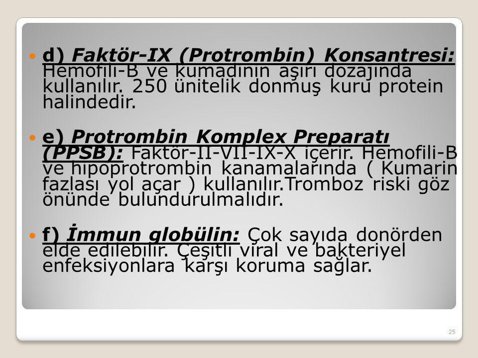d) Faktör-IX (Protrombin) Konsantresi: Hemofili-B ve kumadinin aşırı dozajında kullanılır. 250 ünitelik donmuş kuru protein halindedir.