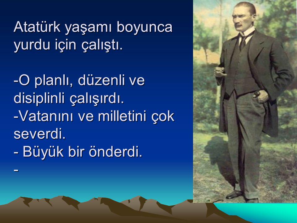 Atatürk yaşamı boyunca yurdu için çalıştı