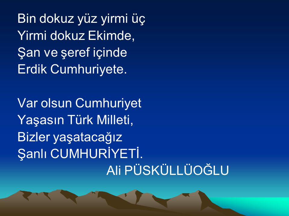 Bin dokuz yüz yirmi üç Yirmi dokuz Ekimde, Şan ve şeref içinde. Erdik Cumhuriyete. Var olsun Cumhuriyet.