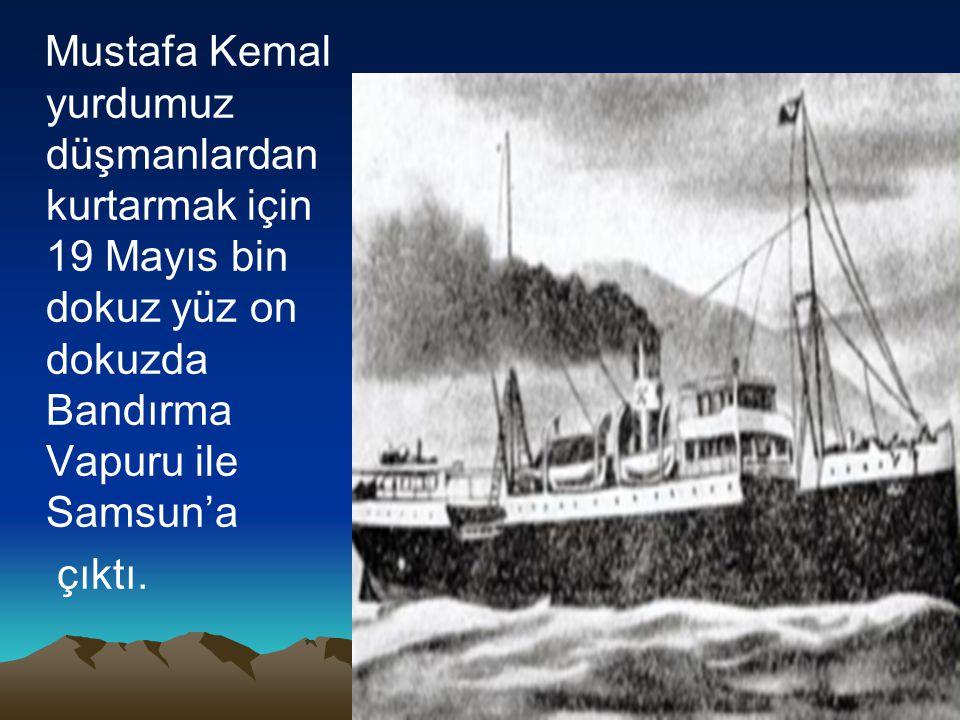 Mustafa Kemal yurdumuz düşmanlardan kurtarmak için 19 Mayıs bin dokuz yüz on dokuzda Bandırma Vapuru ile Samsun'a