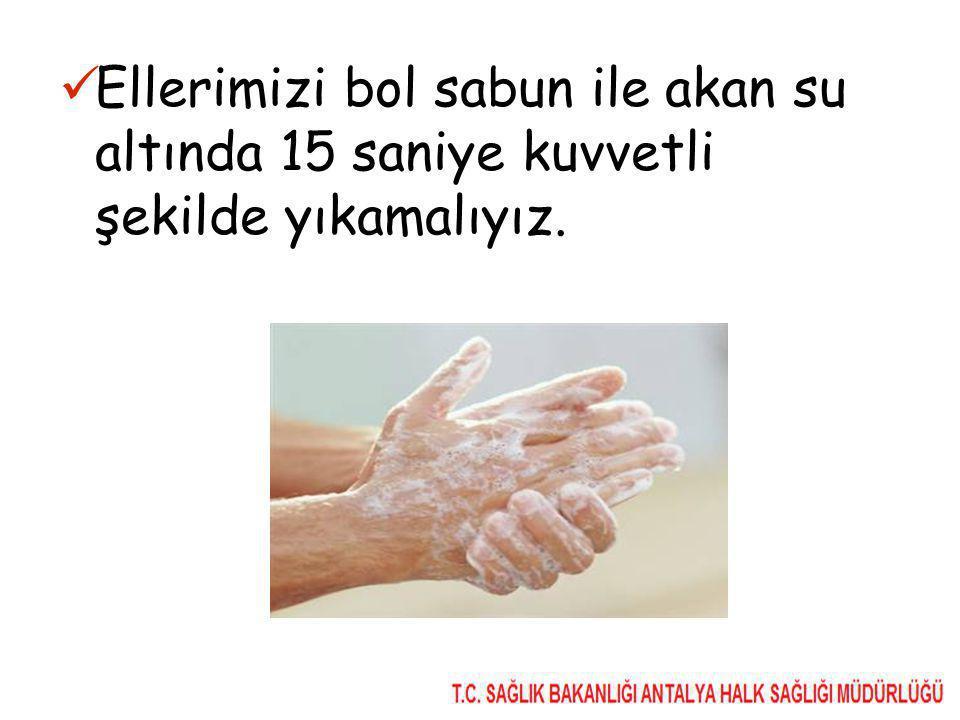 Ellerimizi bol sabun ile akan su altında 15 saniye kuvvetli şekilde yıkamalıyız.