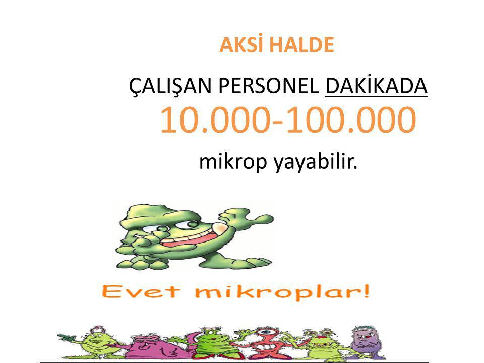 ÇALIŞAN PERSONEL DAKİKADA 10.000-100.000 mikrop yayabilir.