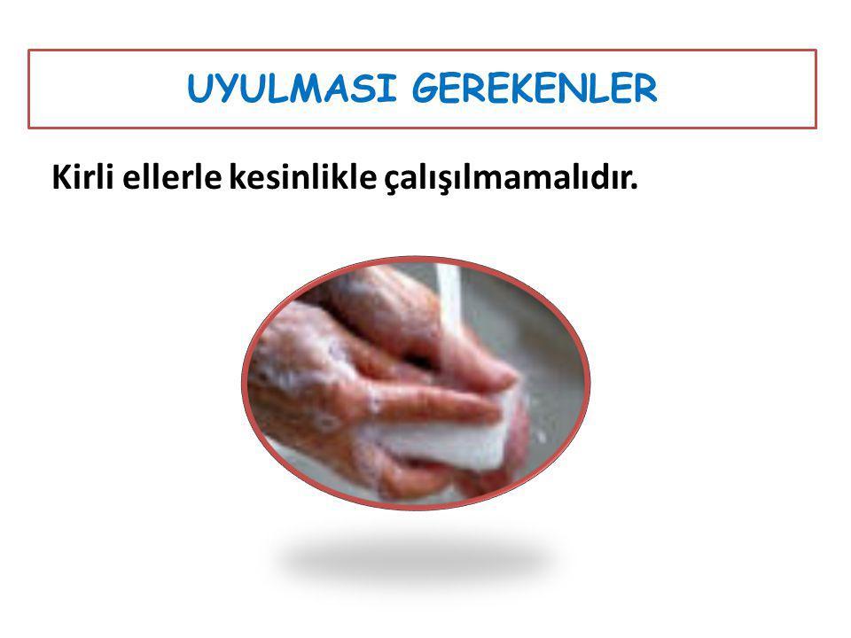UYULMASI GEREKENLER Kirli ellerle kesinlikle çalışılmamalıdır.
