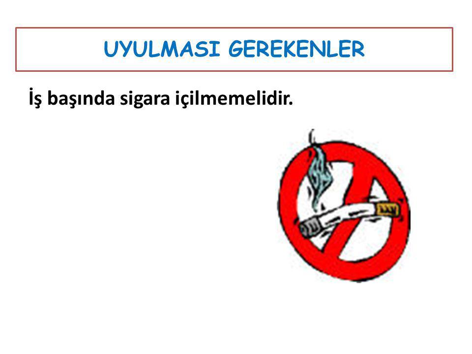 UYULMASI GEREKENLER İş başında sigara içilmemelidir.