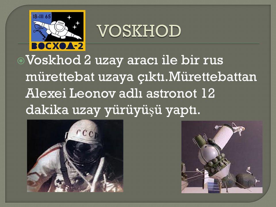 VOSKHOD Voskhod 2 uzay aracı ile bir rus mürettebat uzaya çıktı.Mürettebattan Alexei Leonov adlı astronot 12 dakika uzay yürüyüşü yaptı.