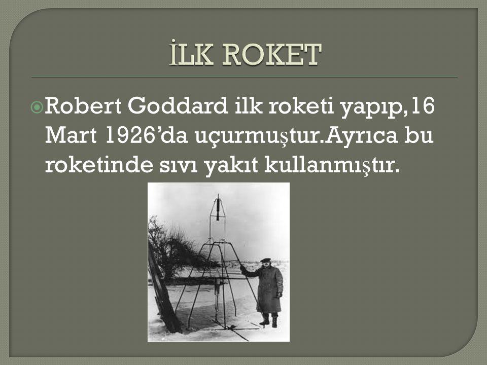 İLK ROKET Robert Goddard ilk roketi yapıp,16 Mart 1926'da uçurmuştur.Ayrıca bu roketinde sıvı yakıt kullanmıştır.