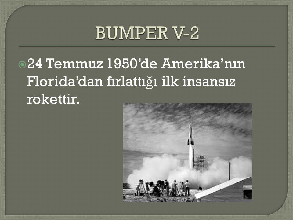 BUMPER V-2 24 Temmuz 1950'de Amerika'nın Florida'dan fırlattığı ilk insansız rokettir.