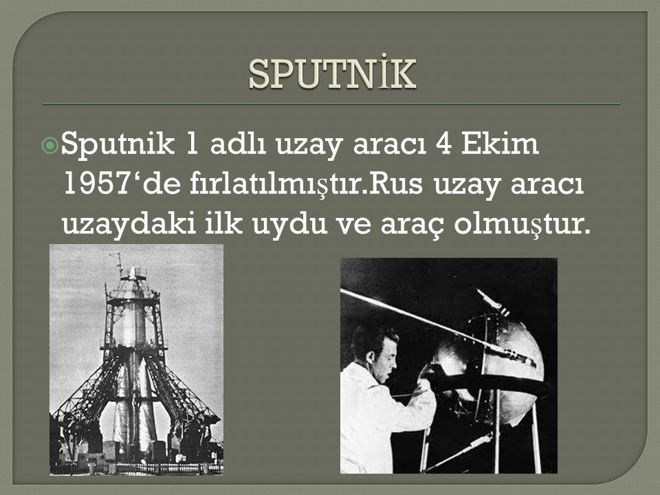 SPUTNİK Sputnik 1 adlı uzay aracı 4 Ekim 1957'de fırlatılmıştır.Rus uzay aracı uzaydaki ilk uydu ve araç olmuştur.