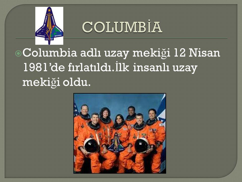 COLUMBİA Columbia adlı uzay mekiği 12 Nisan 1981'de fırlatıldı.İlk insanlı uzay mekiği oldu.