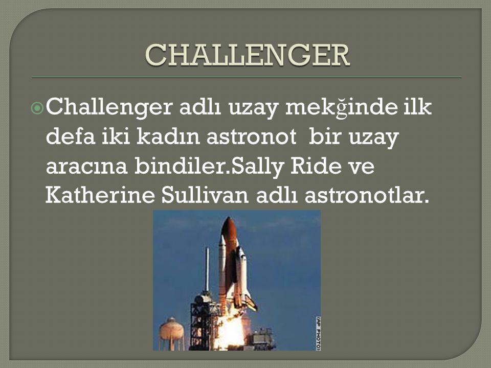 CHALLENGER Challenger adlı uzay mekğinde ilk defa iki kadın astronot bir uzay aracına bindiler.Sally Ride ve Katherine Sullivan adlı astronotlar.