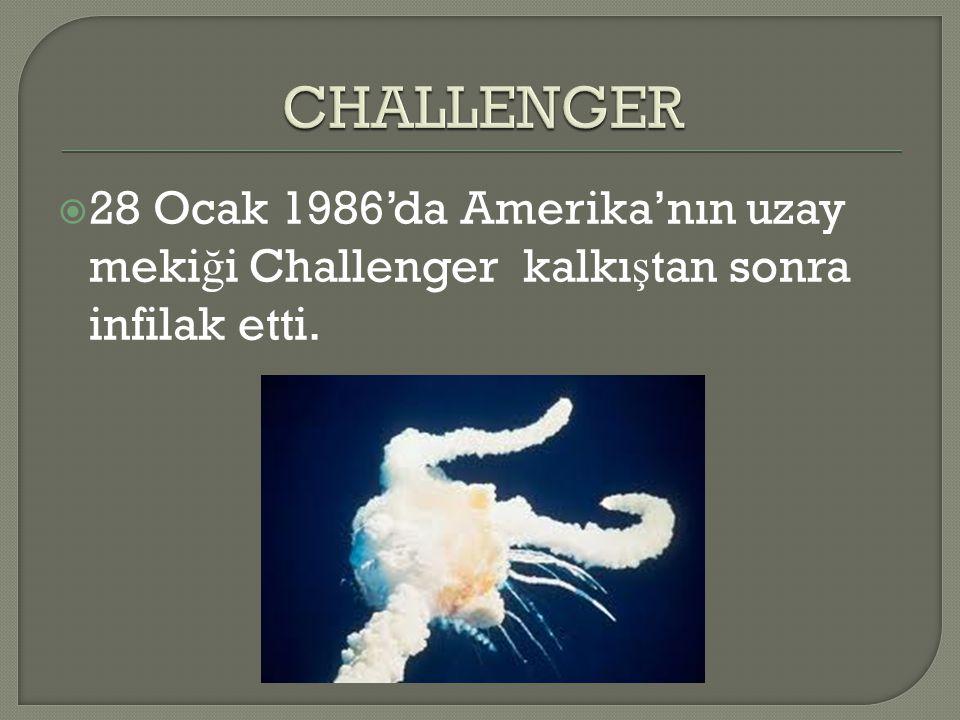 CHALLENGER 28 Ocak 1986'da Amerika'nın uzay mekiği Challenger kalkıştan sonra infilak etti.