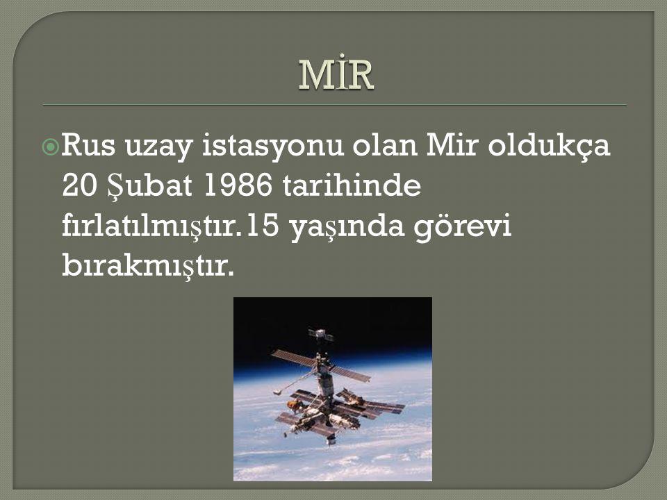 MİR Rus uzay istasyonu olan Mir oldukça 20 Şubat 1986 tarihinde fırlatılmıştır.15 yaşında görevi bırakmıştır.