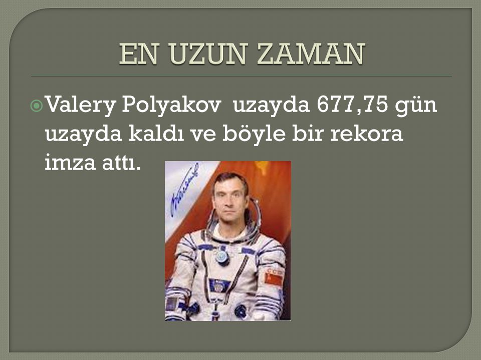 EN UZUN ZAMAN Valery Polyakov uzayda 677,75 gün uzayda kaldı ve böyle bir rekora imza attı.