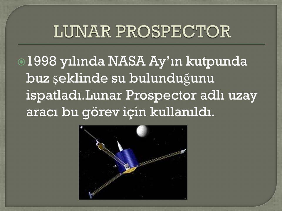 LUNAR PROSPECTOR 1998 yılında NASA Ay'ın kutpunda buz şeklinde su bulunduğunu ispatladı.Lunar Prospector adlı uzay aracı bu görev için kullanıldı.