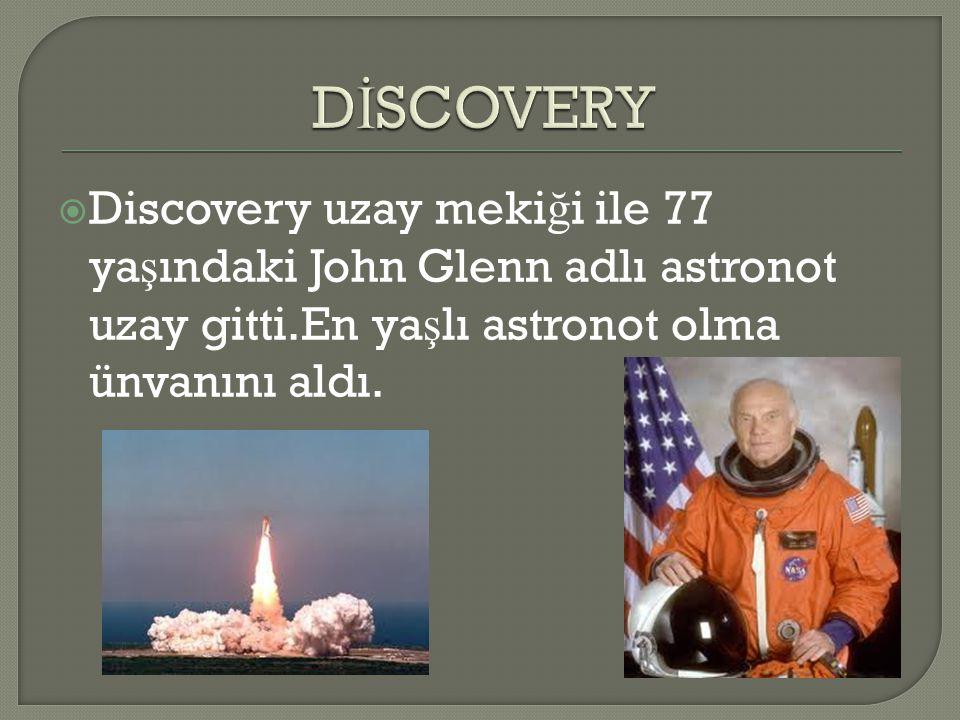DİSCOVERY Discovery uzay mekiği ile 77 yaşındaki John Glenn adlı astronot uzay gitti.En yaşlı astronot olma ünvanını aldı.