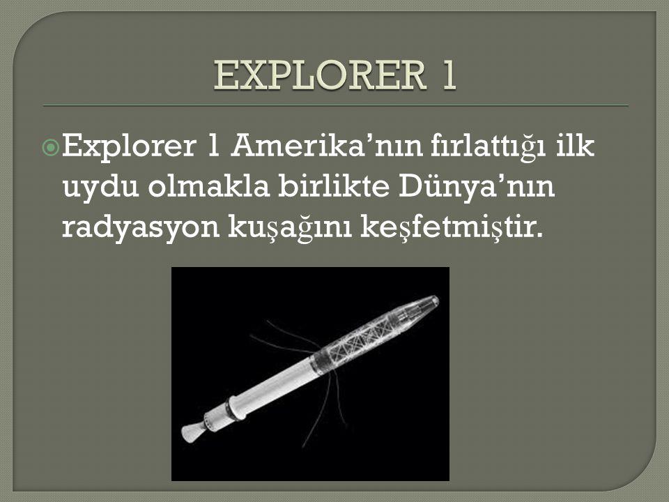 EXPLORER 1 Explorer 1 Amerika'nın fırlattığı ilk uydu olmakla birlikte Dünya'nın radyasyon kuşağını keşfetmiştir.