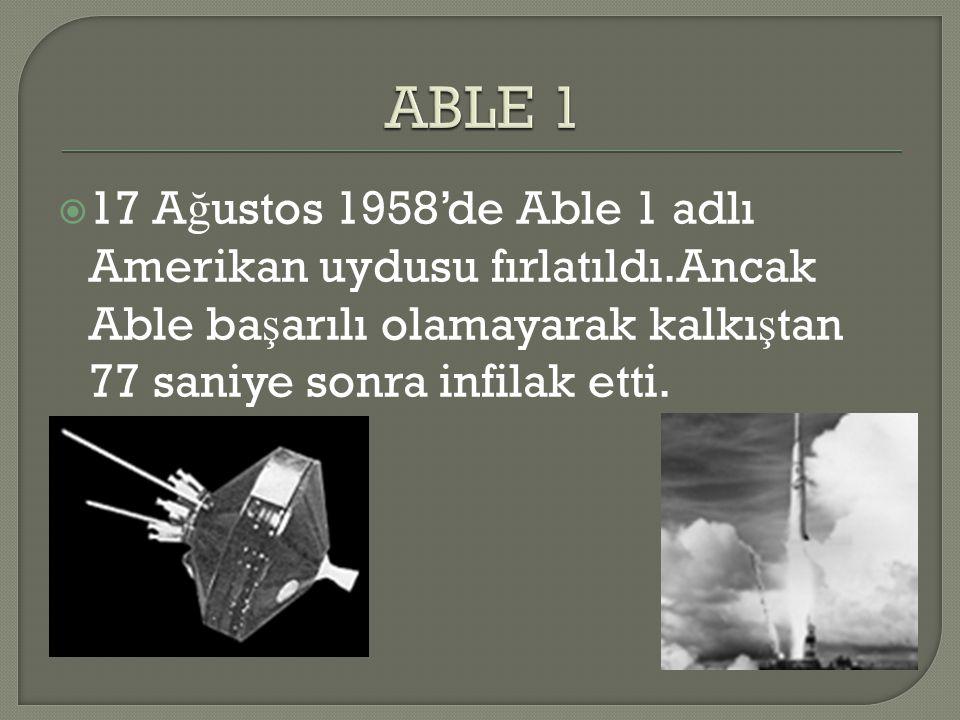 ABLE 1 17 Ağustos 1958'de Able 1 adlı Amerikan uydusu fırlatıldı.Ancak Able başarılı olamayarak kalkıştan 77 saniye sonra infilak etti.