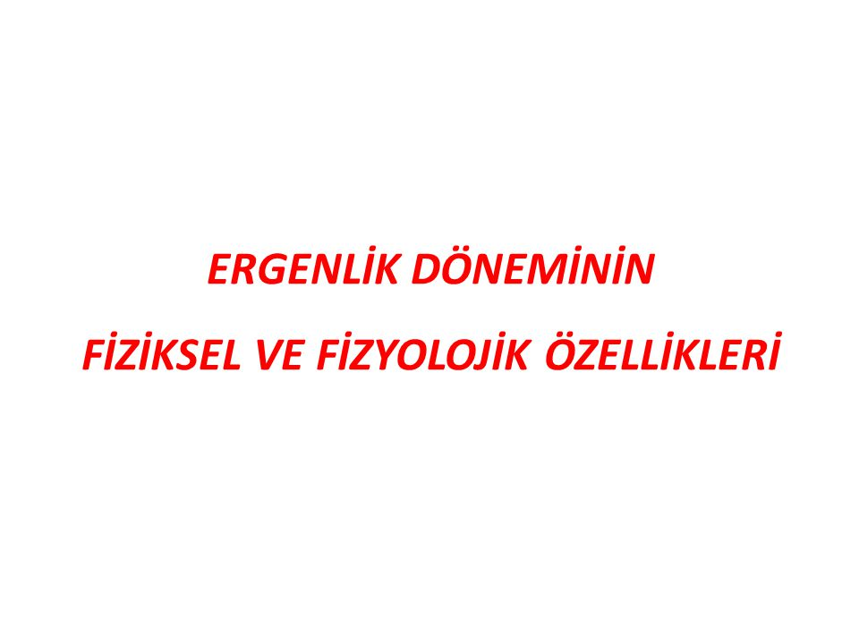 ERGENLİK DÖNEMİNİN FİZİKSEL VE FİZYOLOJİK ÖZELLİKLERİ