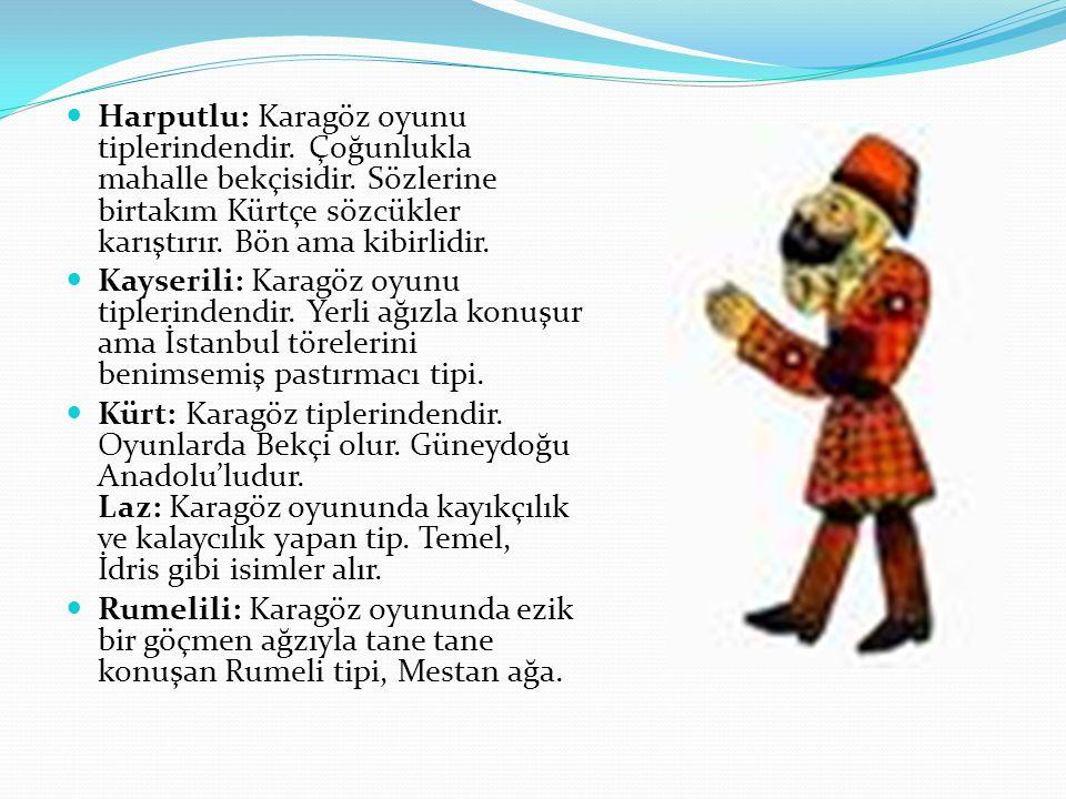 Harputlu: Karagöz oyunu tiplerindendir. Çoğunlukla mahalle bekçisidir