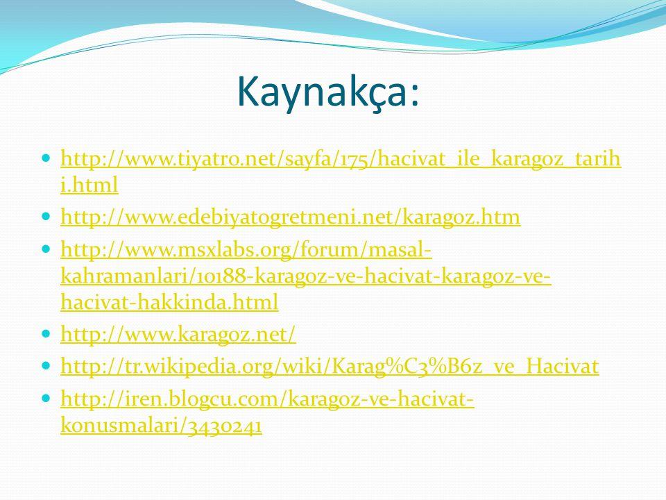 Kaynakça: http://www.tiyatro.net/sayfa/175/hacivat_ile_karagoz_tarihi.html. http://www.edebiyatogretmeni.net/karagoz.htm.