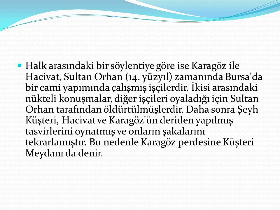 Halk arasındaki bir söylentiye göre ise Karagöz ile Hacivat, Sultan Orhan (14.