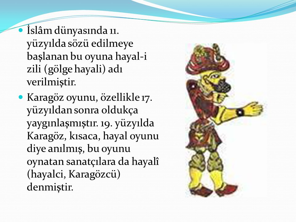 İslâm dünyasında 11. yüzyılda sözü edilmeye başlanan bu oyuna hayal-i zili (gölge hayali) adı verilmiştir.