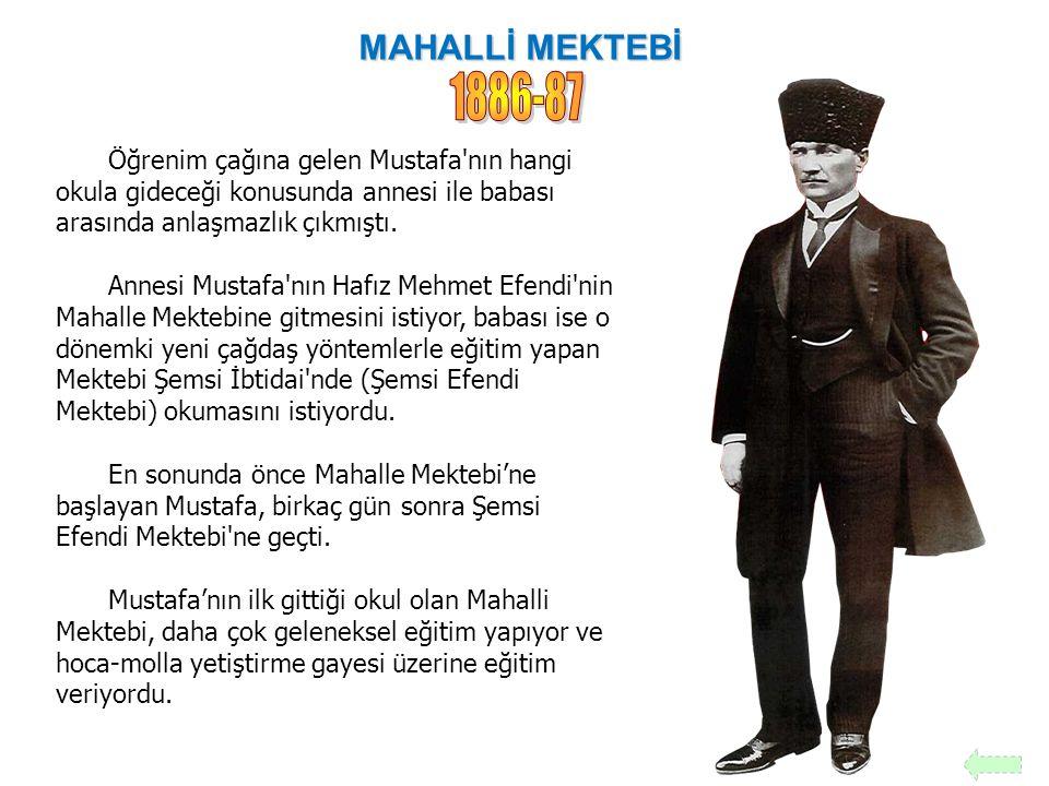MAHALLİ MEKTEBİ 1886-87. Öğrenim çağına gelen Mustafa nın hangi okula gideceği konusunda annesi ile babası arasında anlaşmazlık çıkmıştı.