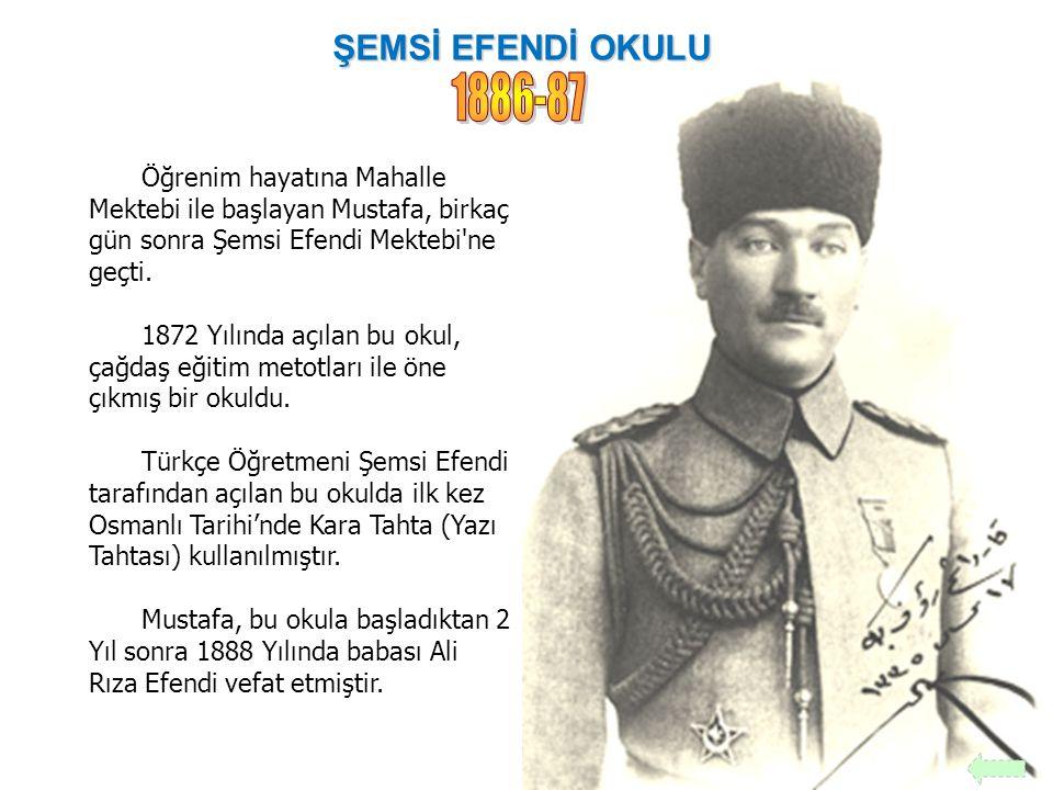 ŞEMSİ EFENDİ OKULU 1886-87. Öğrenim hayatına Mahalle Mektebi ile başlayan Mustafa, birkaç gün sonra Şemsi Efendi Mektebi ne geçti.