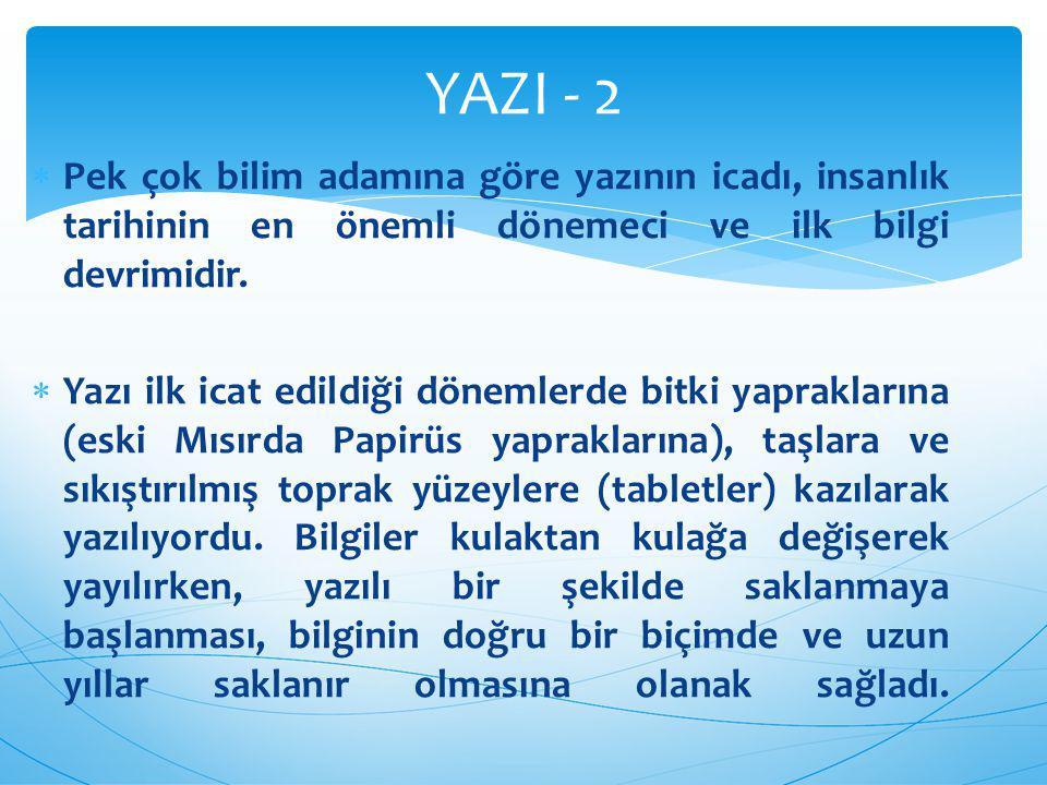 YAZI - 2 Pek çok bilim adamına göre yazının icadı, insanlık tarihinin en önemli dönemeci ve ilk bilgi devrimidir.