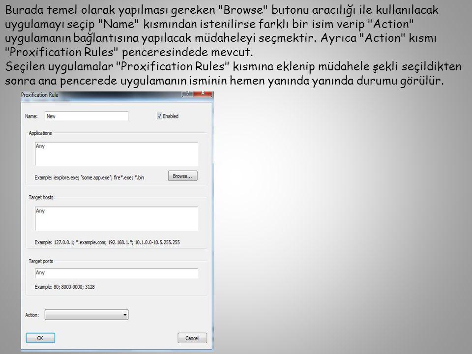 Burada temel olarak yapılması gereken Browse butonu aracılığı ile kullanılacak uygulamayı seçip Name kısmından istenilirse farklı bir isim verip Action uygulamanın bağlantısına yapılacak müdaheleyi seçmektir. Ayrıca Action kısmı Proxification Rules penceresindede mevcut.