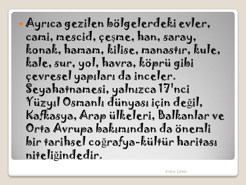 Ayrıca gezilen bölgelerdeki evler, cami, mescid, çeşme, han, saray, konak, hamam, kilise, manastır, kule, kale, sur, yol, havra, köprü gibi çevresel yapıları da inceler. Seyahatnamesi, yalnızca 17 nci Yüzyıl Osmanlı dünyası için değil, Kafkasya, Arap ülkeleri, Balkanlar ve Orta Avrupa bakımından da önemli bir tarihsel coğrafya-kültür haritası niteliğindedir.