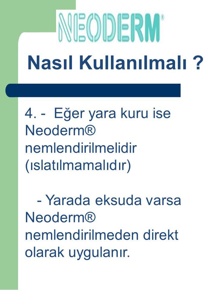 Nasıl Kullanılmalı 4. - Eğer yara kuru ise Neoderm® nemlendirilmelidir (ıslatılmamalıdır)