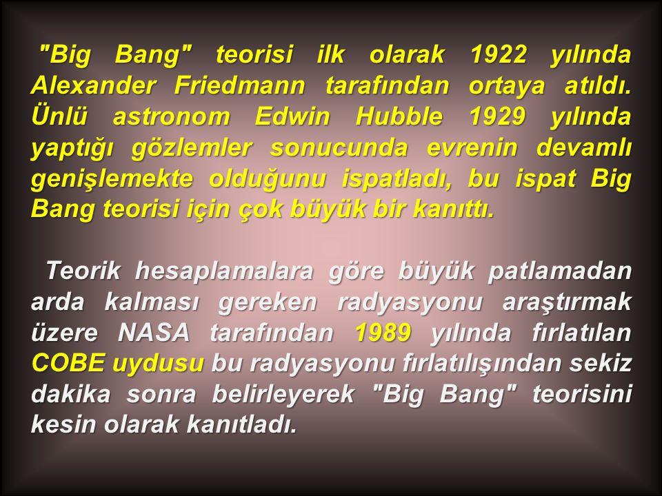Big Bang teorisi ilk olarak 1922 yılında Alexander Friedmann tarafından ortaya atıldı. Ünlü astronom Edwin Hubble 1929 yılında yaptığı gözlemler sonucunda evrenin devamlı genişlemekte olduğunu ispatladı, bu ispat Big Bang teorisi için çok büyük bir kanıttı.