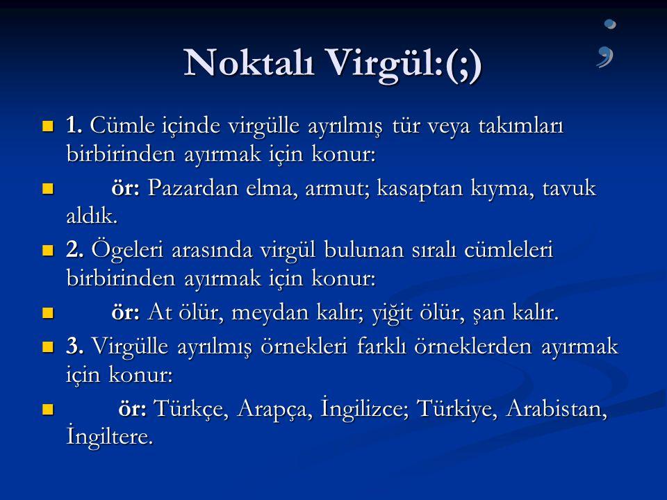 Noktalı Virgül:(;) ; 1. Cümle içinde virgülle ayrılmış tür veya takımları birbirinden ayırmak için konur: