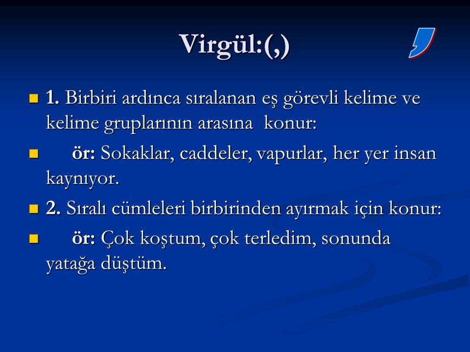 Virgül:(,) , 1. Birbiri ardınca sıralanan eş görevli kelime ve kelime gruplarının arasına konur:
