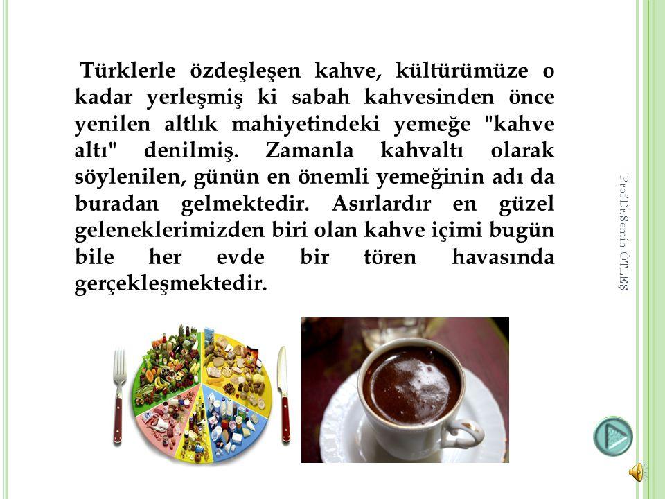 Türklerle özdeşleşen kahve, kültürümüze o kadar yerleşmiş ki sabah kahvesinden önce yenilen altlık mahiyetindeki yemeğe kahve altı denilmiş. Zamanla kahvaltı olarak söylenilen, günün en önemli yemeğinin adı da buradan gelmektedir. Asırlardır en güzel geleneklerimizden biri olan kahve içimi bugün bile her evde bir tören havasında gerçekleşmektedir.