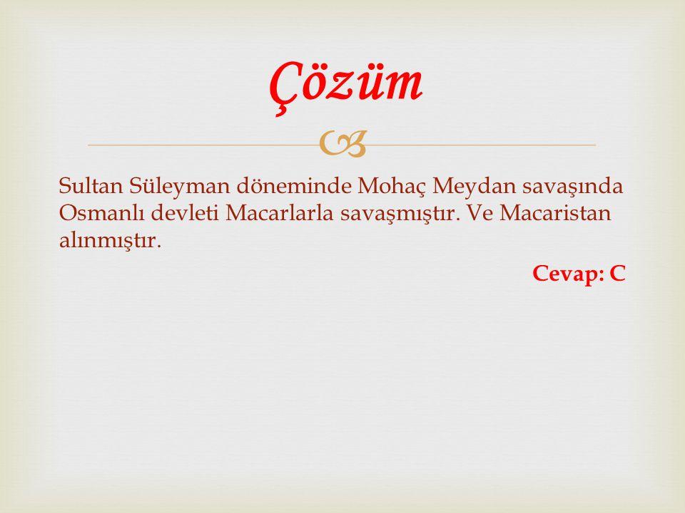 Çözüm Sultan Süleyman döneminde Mohaç Meydan savaşında Osmanlı devleti Macarlarla savaşmıştır.