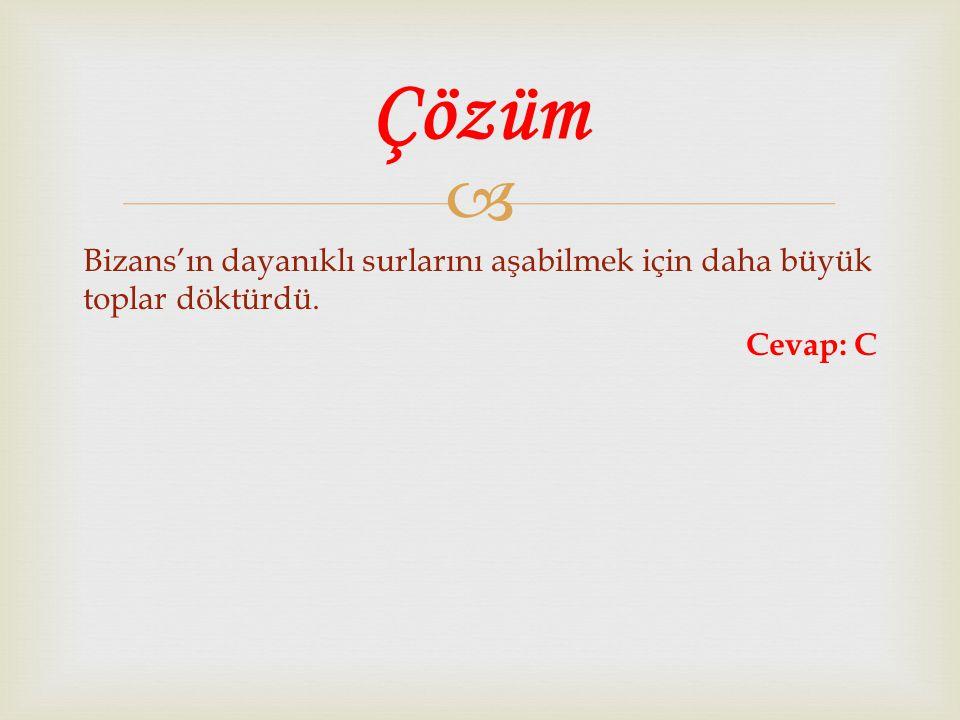 Çözüm Bizans'ın dayanıklı surlarını aşabilmek için daha büyük toplar döktürdü. Cevap: C