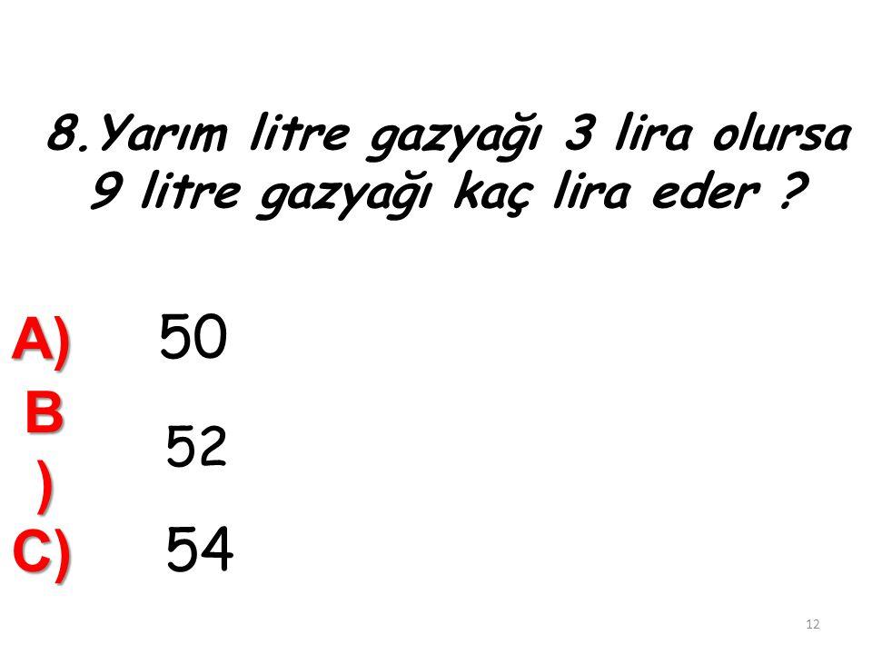 8.Yarım litre gazyağı 3 lira olursa 9 litre gazyağı kaç lira eder