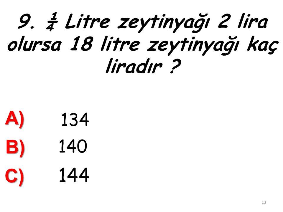 9. ¼ Litre zeytinyağı 2 lira olursa 18 litre zeytinyağı kaç liradır