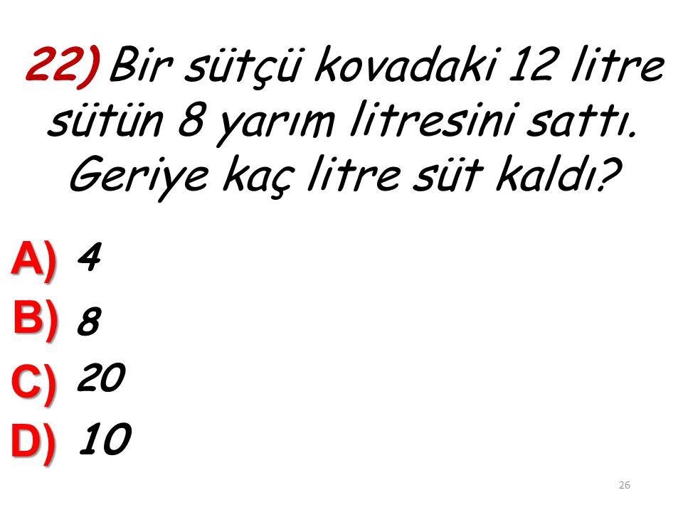 22) Bir sütçü kovadaki 12 litre sütün 8 yarım litresini sattı
