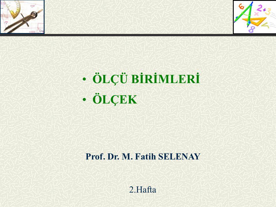 ÖLÇÜ BİRİMLERİ ÖLÇEK Prof. Dr. M. Fatih SELENAY 2.Hafta
