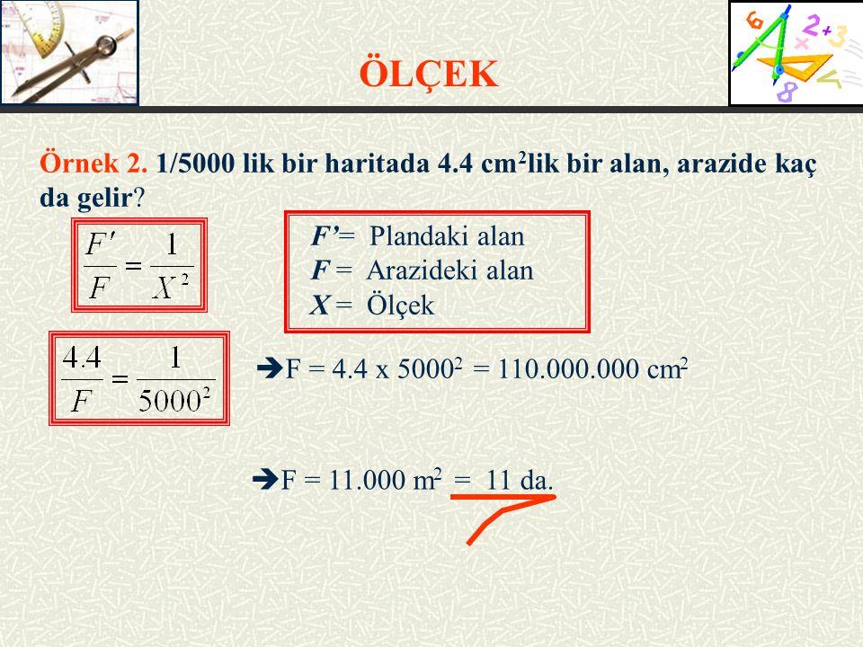 ÖLÇEK Örnek 2. 1/5000 lik bir haritada 4.4 cm2lik bir alan, arazide kaç da gelir F'= Plandaki alan.